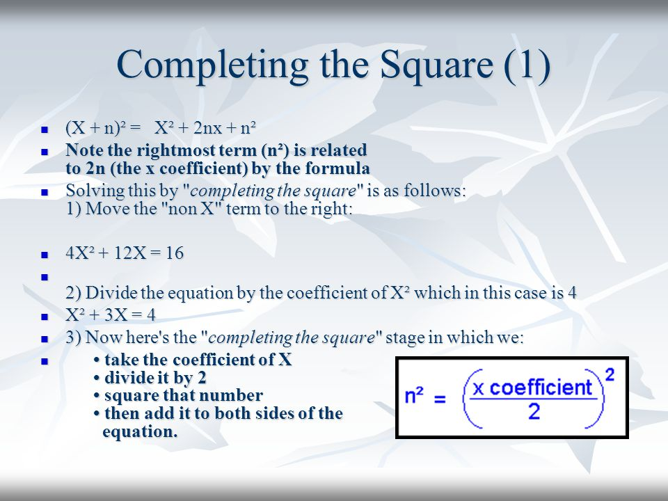 Completing the Square (1) (X + n)² = X² + 2nx + n² (X + n)² = X² + 2nx + n² Note the rightmost term (n²) is related to 2n (the x coefficient) by the formula Note the rightmost term (n²) is related to 2n (the x coefficient) by the formula Solving this by completing the square is as follows: 1) Move the non X term to the right: Solving this by completing the square is as follows: 1) Move the non X term to the right: 4X² + 12X = 16 4X² + 12X = 16 2) Divide the equation by the coefficient of X² which in this case is 4 2) Divide the equation by the coefficient of X² which in this case is 4 X² + 3X = 4 X² + 3X = 4 3) Now here s the completing the square stage in which we: 3) Now here s the completing the square stage in which we: take the coefficient of X divide it by 2 square that number then add it to both sides of the equation.