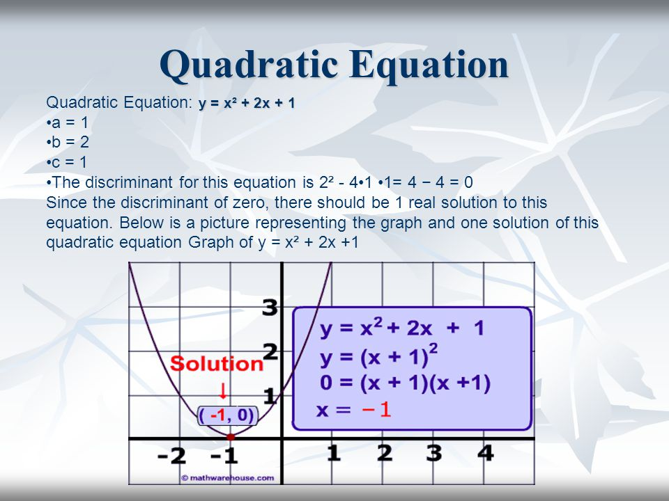 Quadratic Equation y = x² + 2x + 1 Quadratic Equation: y = x² + 2x + 1 a = 1 b = 2 c = 1 The discriminant for this equation is 2² - 41 1= 4 − 4 = 0 Since the discriminant of zero, there should be 1 real solution to this equation.