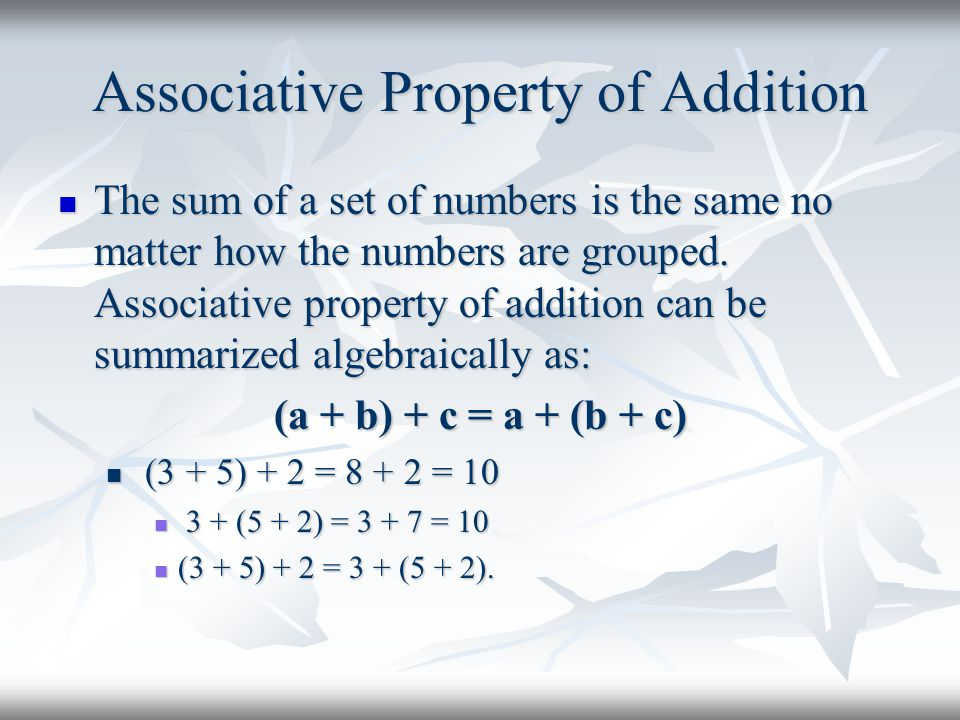Associative Property of Addition The sum of a set of numbers is the same no matter how the numbers are grouped.