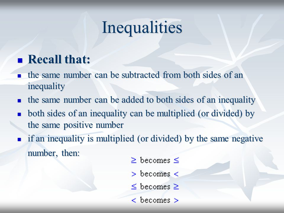Inequalities Recall that: Recall that: the same number can be subtracted from both sides of an inequality the same number can be subtracted from both sides of an inequality the same number can be added to both sides of an inequality the same number can be added to both sides of an inequality both sides of an inequality can be multiplied (or divided) by the same positive number both sides of an inequality can be multiplied (or divided) by the same positive number if an inequality is multiplied (or divided) by the same negative number, then: if an inequality is multiplied (or divided) by the same negative number, then: