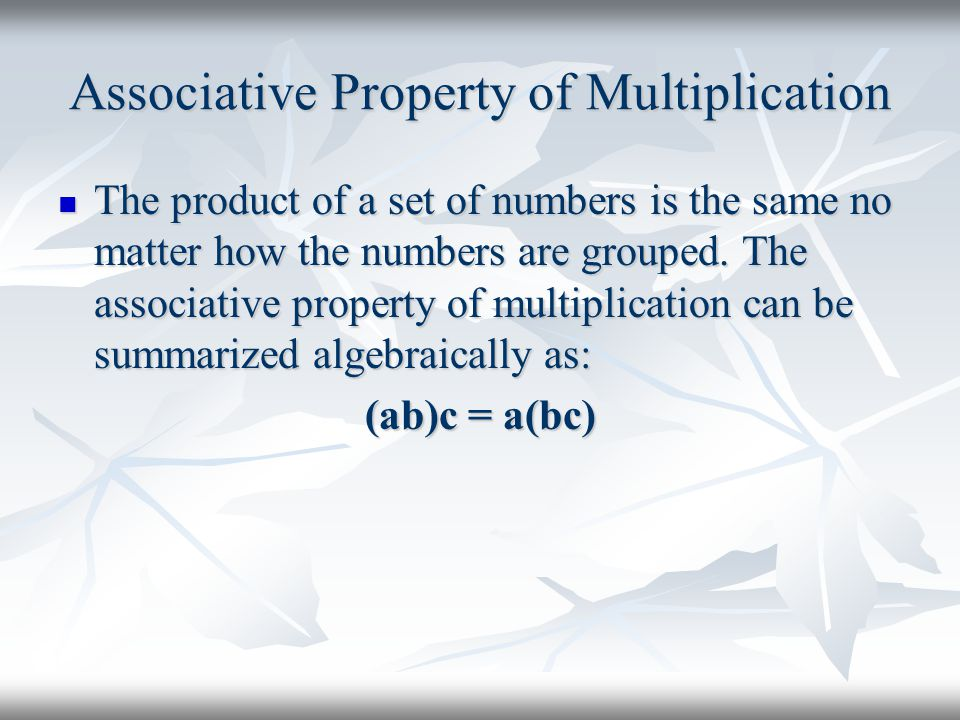 Associative Property of Multiplication The product of a set of numbers is the same no matter how the numbers are grouped. The associative property of