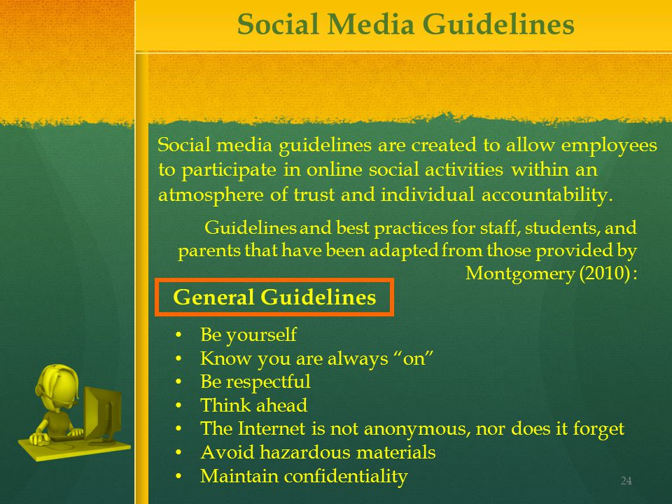 24 Guidelines and best practices for staff, students, and parents that have been adapted from those provided by Montgomery (2010) : Social media guidelines are created to allow employees to participate in online social activities within an atmosphere of trust and individual accountability.