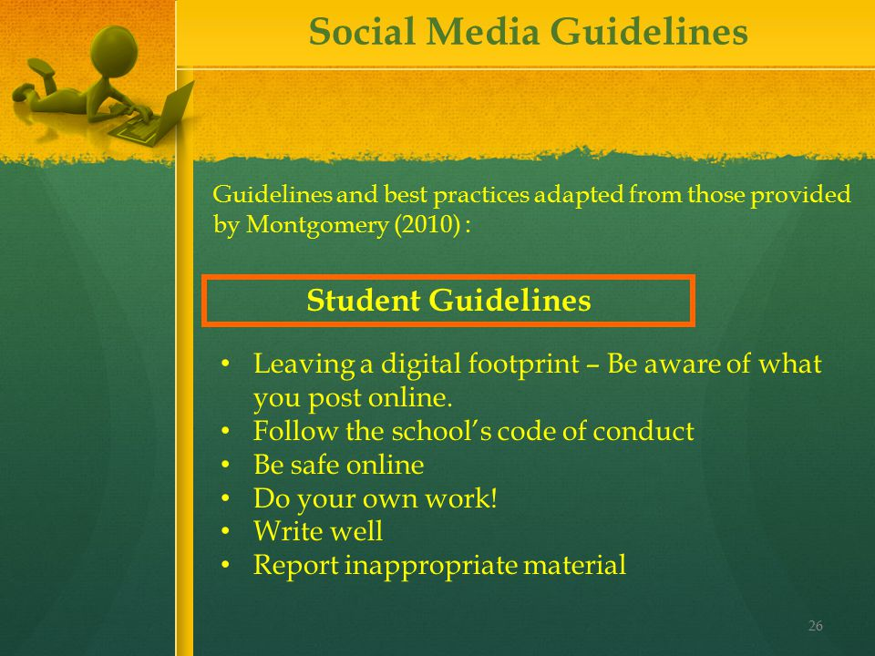 26 Guidelines and best practices adapted from those provided by Montgomery (2010) : Social Media Guidelines Leaving a digital footprint – Be aware of what you post online.