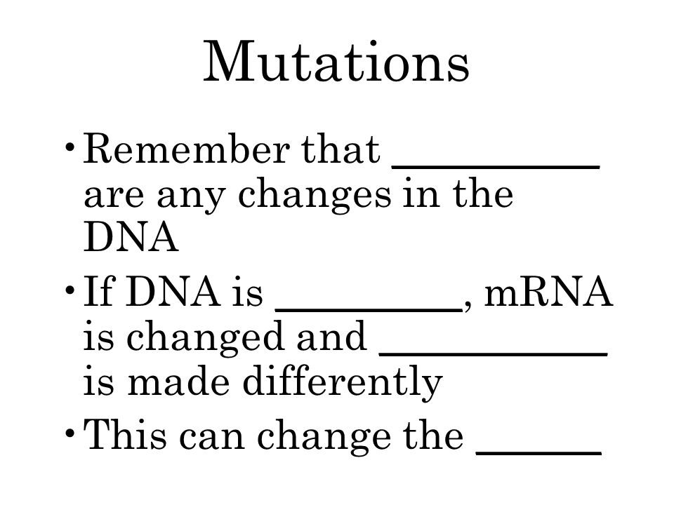 Mutations Remember that __________ are any changes in the DNA If DNA is _________, mRNA is changed and ___________ is made differently This can change the ______