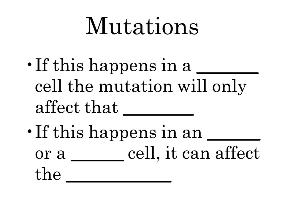 Mutations If this happens in a _______ cell the mutation will only affect that ________ If this happens in an ______ or a ______ cell, it can affect the ____________