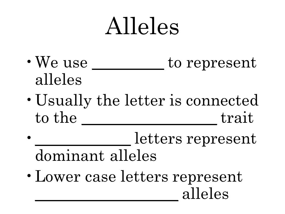 Alleles We use _________ to represent alleles Usually the letter is connected to the _________________ trait ____________ letters represent dominant alleles Lower case letters represent __________________ alleles