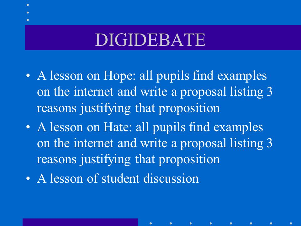 DIGIDEBATE A lesson on Hope: all pupils find examples on the internet and write a proposal listing 3 reasons justifying that proposition A lesson on Hate: all pupils find examples on the internet and write a proposal listing 3 reasons justifying that proposition A lesson of student discussion