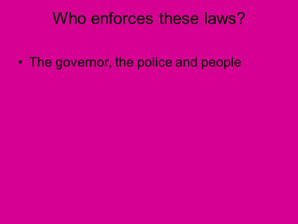Who enforces these laws The governor, the police and people