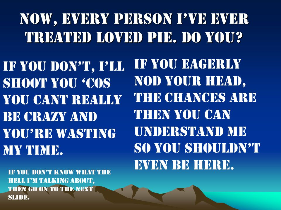 Now, every person I've ever treated loved pie. Do you.