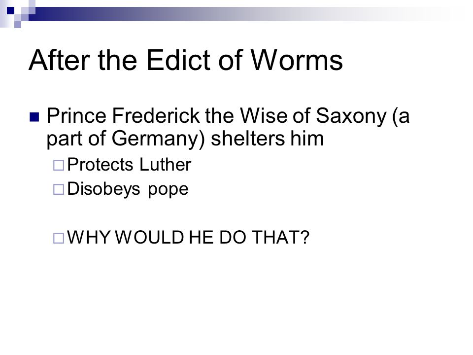 After the Edict of Worms Prince Frederick the Wise of Saxony (a part of Germany) shelters him  Protects Luther  Disobeys pope  WHY WOULD HE DO THAT?
