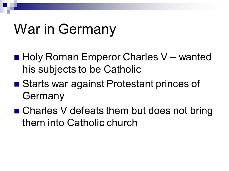 War in Germany Holy Roman Emperor Charles V – wanted his subjects to be Catholic Starts war against Protestant princes of Germany Charles V defeats them but does not bring them into Catholic church