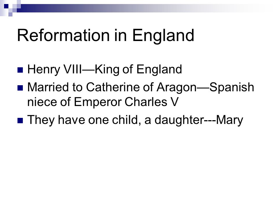 Reformation in England Henry VIII—King of England Married to Catherine of Aragon—Spanish niece of Emperor Charles V They have one child, a daughter---Mary