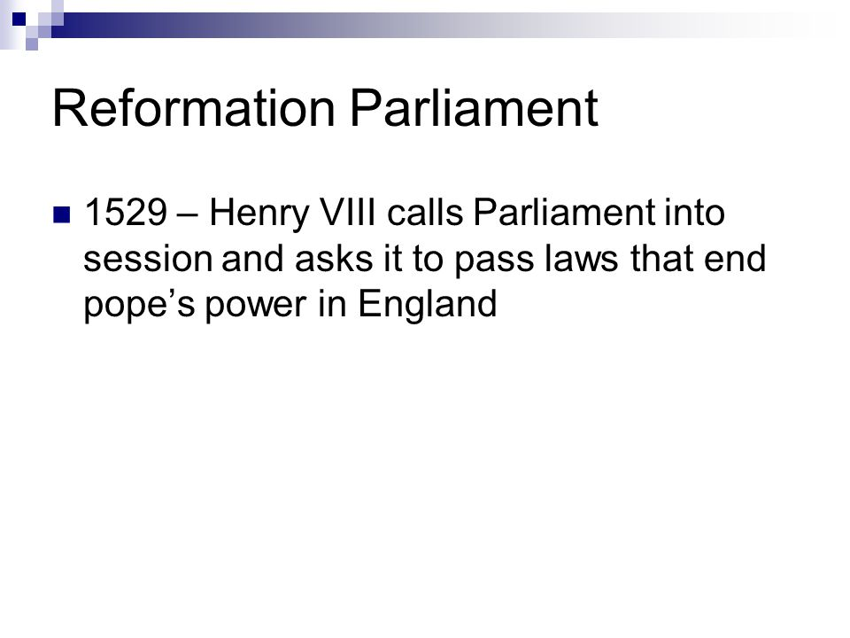Reformation Parliament 1529 – Henry VIII calls Parliament into session and asks it to pass laws that end pope's power in England
