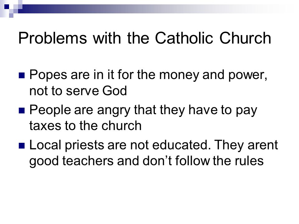 Problems with the Catholic Church Popes are in it for the money and power, not to serve God People are angry that they have to pay taxes to the church Local priests are not educated.
