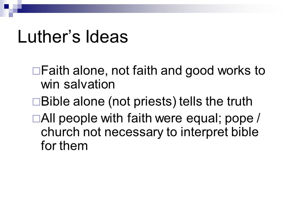 Luther's Ideas  Faith alone, not faith and good works to win salvation  Bible alone (not priests) tells the truth  All people with faith were equal; pope / church not necessary to interpret bible for them