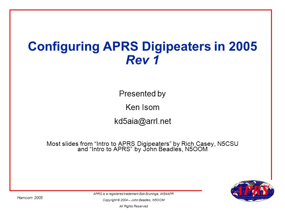 APRS is a registered trademark Bob Bruninga, WB4APR Copyright © 2004 – John Beadles, N5OOM All Rights Reserved Hamcom 2005 Decoding Widen-n Widen-n –First N= total number to digipeat –Second N + number left to go Example: –N5csu-7>APT310,relay,wide2-2: retransmit via one relay and 2 wides –N5csu-7>APT310,W5DCR,wide2-1 in transit..
