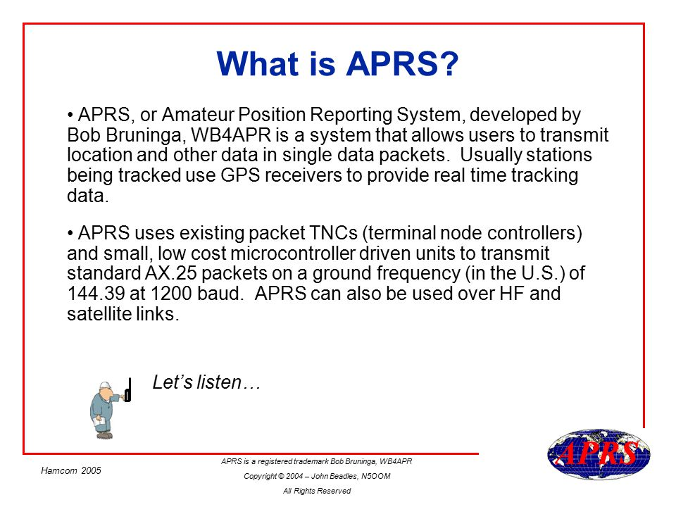 APRS is a registered trademark Bob Bruninga, WB4APR Copyright © 2004 – John Beadles, N5OOM All Rights Reserved Hamcom 2005 What is APRS.