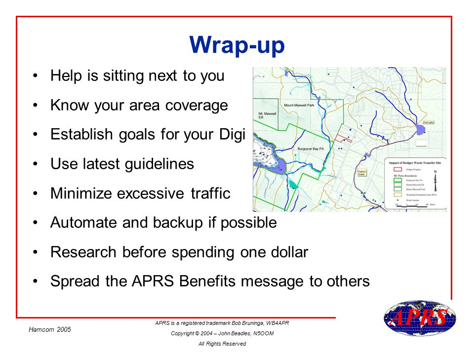 APRS is a registered trademark Bob Bruninga, WB4APR Copyright © 2004 – John Beadles, N5OOM All Rights Reserved Hamcom 2005 Best Resources for Info digis.txt file in the APRS DOS software by WB4APR Ongoing discussions on the TAPR SIGs www.tapr.org Local discussion boards –TX APRS Yahoo group: http://groups.yahoo.com/group/ntx_aprs_ug/ –www.dfwaprs.net