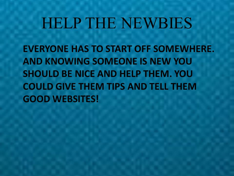 HELP THE NEWBIES EVERYONE HAS TO START OFF SOMEWHERE.
