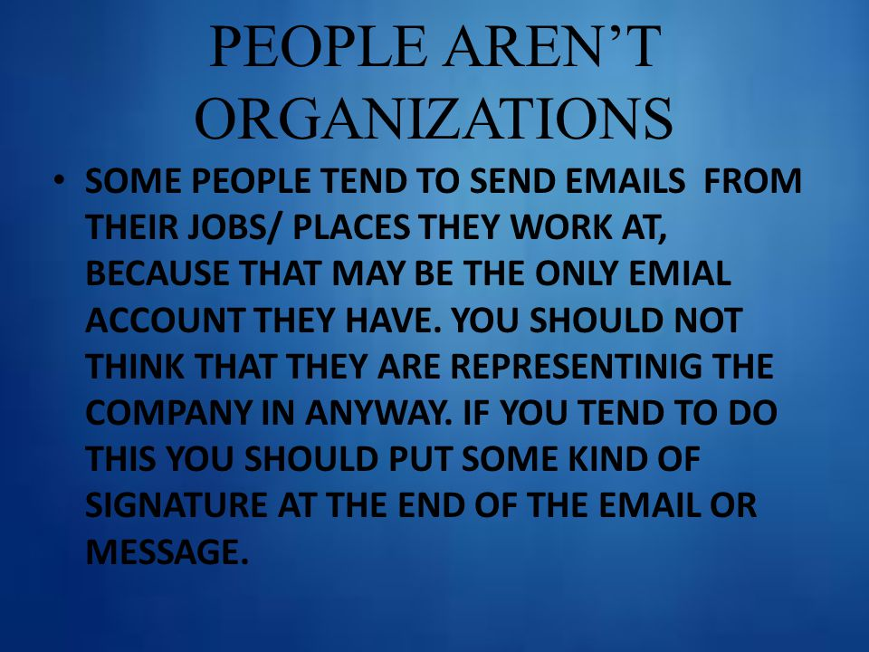 PEOPLE AREN'T ORGANIZATIONS SOME PEOPLE TEND TO SEND EMAILS FROM THEIR JOBS/ PLACES THEY WORK AT, BECAUSE THAT MAY BE THE ONLY EMIAL ACCOUNT THEY HAVE.