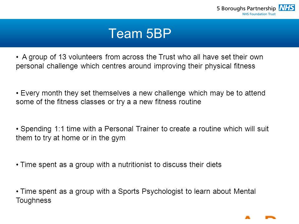 Team 5BP A group of 13 volunteers from across the Trust who all have set their own personal challenge which centres around improving their physical fitness Every month they set themselves a new challenge which may be to attend some of the fitness classes or try a a new fitness routine Spending 1:1 time with a Personal Trainer to create a routine which will suit them to try at home or in the gym Time spent as a group with a nutritionist to discuss their diets Time spent as a group with a Sports Psychologist to learn about Mental Toughness