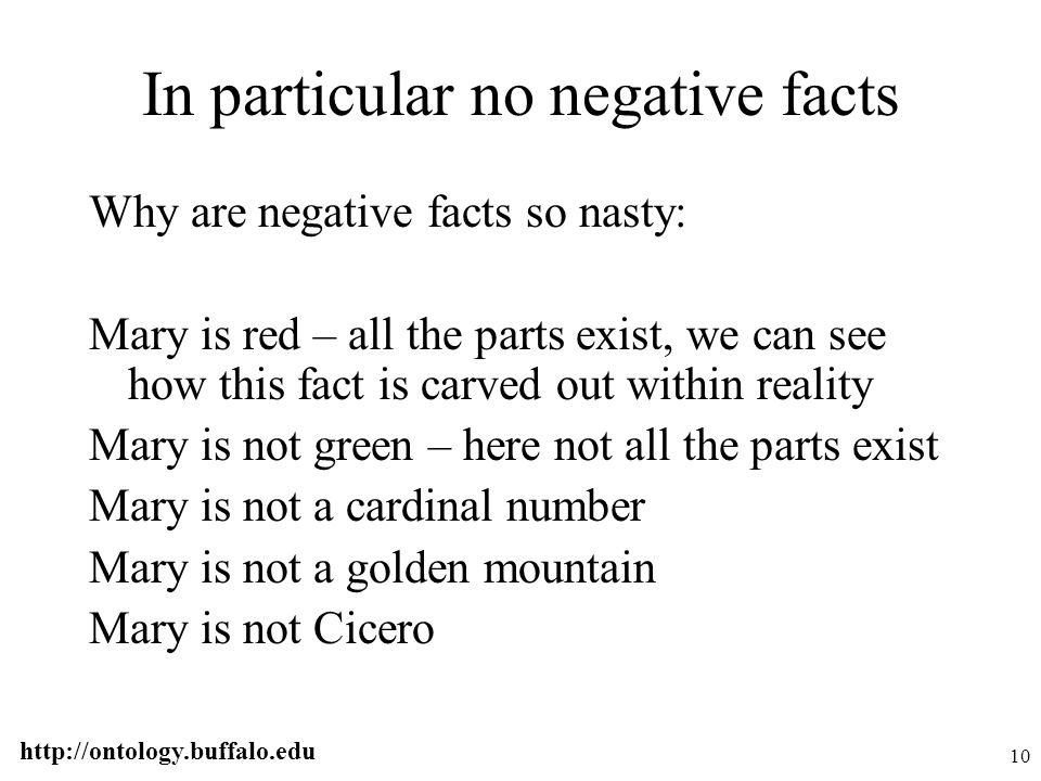 http://ontology.buffalo.edu 10 In particular no negative facts Why are negative facts so nasty: Mary is red – all the parts exist, we can see how this