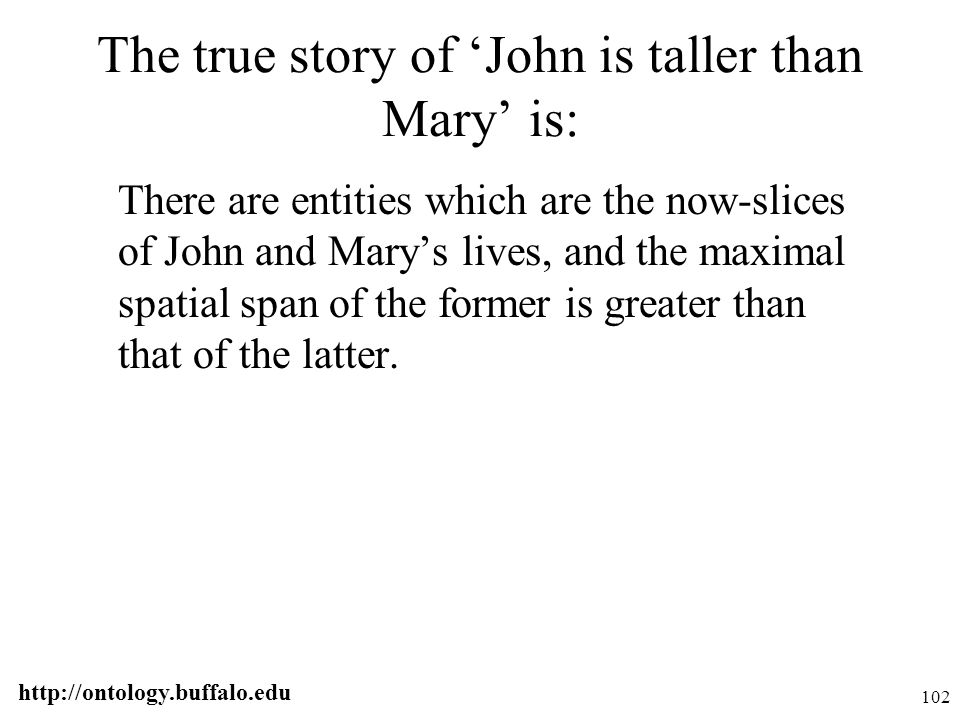 http://ontology.buffalo.edu 102 The true story of 'John is taller than Mary' is: There are entities which are the now-slices of John and Mary's lives,