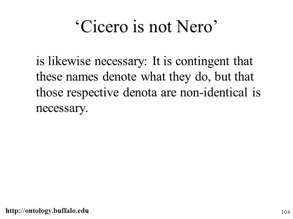 http://ontology.buffalo.edu 104 'Cicero is not Nero' is likewise necessary: It is contingent that these names denote what they do, but that those resp