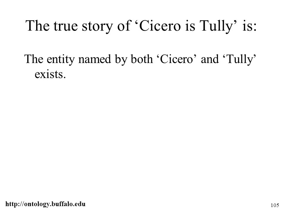 http://ontology.buffalo.edu 105 The true story of 'Cicero is Tully' is: The entity named by both 'Cicero' and 'Tully' exists.