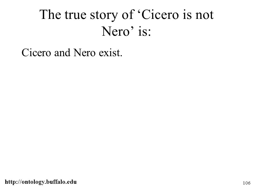 http://ontology.buffalo.edu 106 The true story of 'Cicero is not Nero' is: Cicero and Nero exist.
