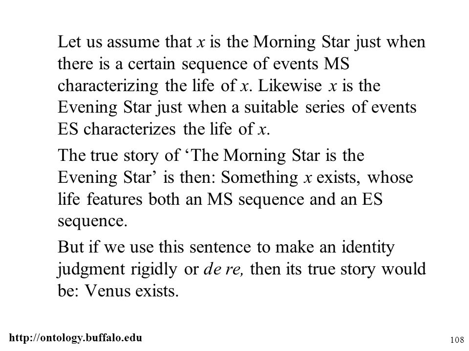 http://ontology.buffalo.edu 108 Let us assume that x is the Morning Star just when there is a certain sequence of events MS characterizing the life of