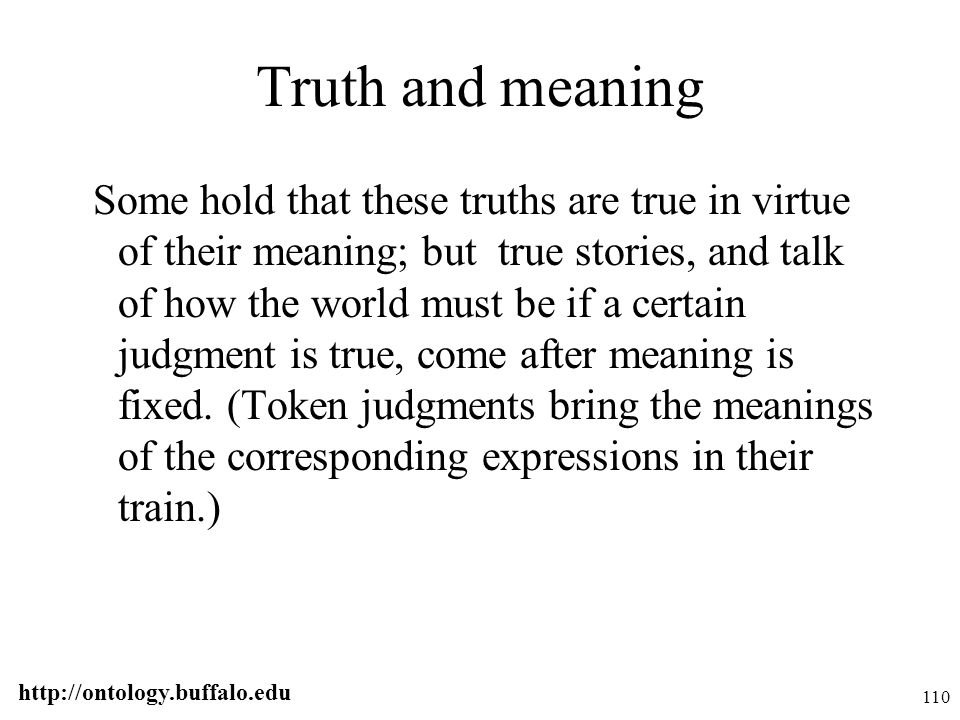 http://ontology.buffalo.edu 110 Truth and meaning Some hold that these truths are true in virtue of their meaning; but true stories, and talk of how t