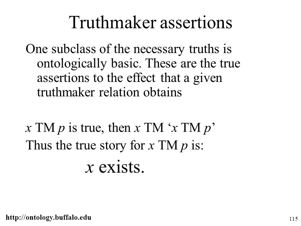 http://ontology.buffalo.edu 115 Truthmaker assertions One subclass of the necessary truths is ontologically basic. These are the true assertions to th