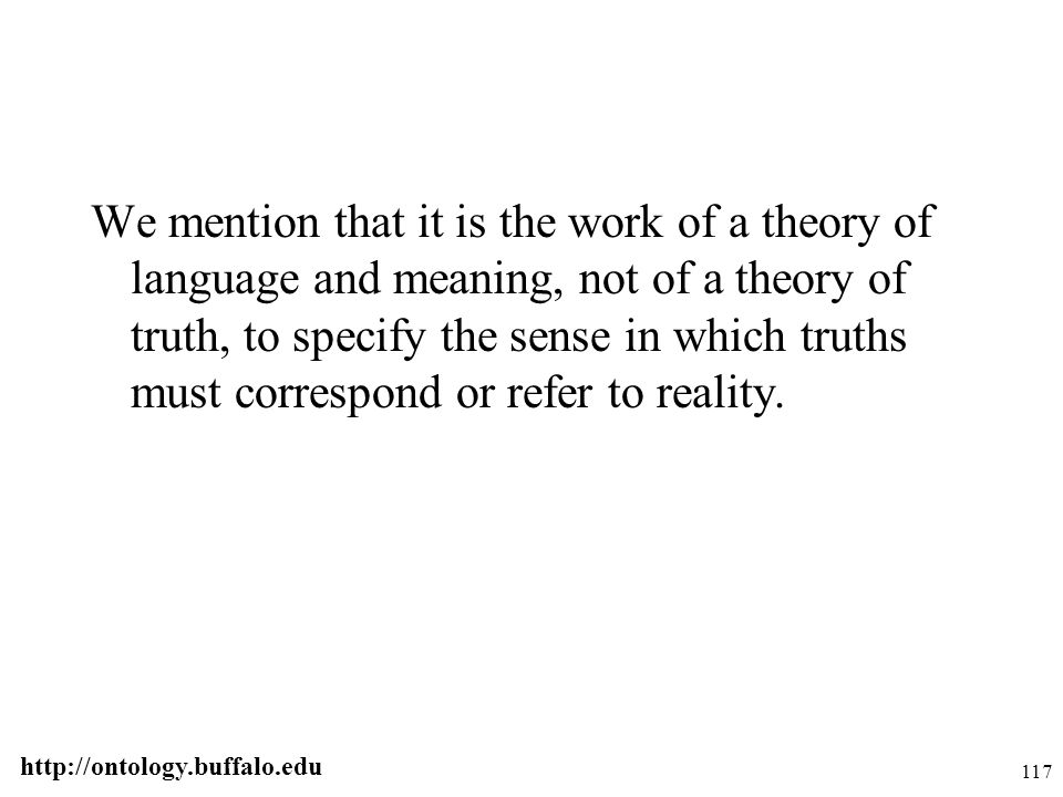 http://ontology.buffalo.edu 117 We mention that it is the work of a theory of language and meaning, not of a theory of truth, to specify the sense in
