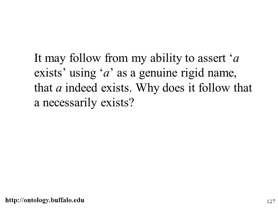 http://ontology.buffalo.edu 127 It may follow from my ability to assert 'a exists' using 'a' as a genuine rigid name, that a indeed exists. Why does i