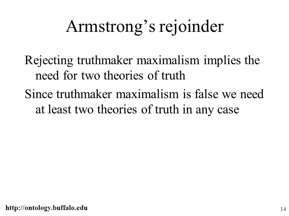 http://ontology.buffalo.edu 14 Armstrong's rejoinder Rejecting truthmaker maximalism implies the need for two theories of truth Since truthmaker maxim