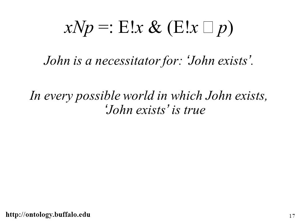 http://ontology.buffalo.edu 17 xNp =: E!x & (E!x  p) John is a necessitator for: ' John exists '. In every possible world in which John exists, ' Joh