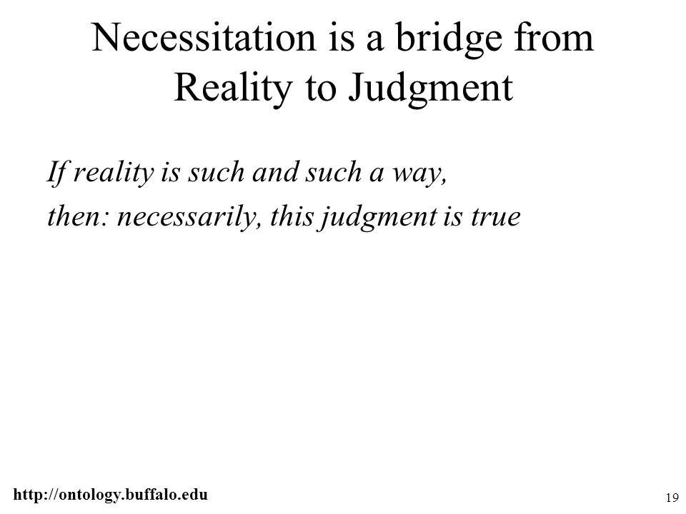 http://ontology.buffalo.edu 19 Necessitation is a bridge from Reality to Judgment If reality is such and such a way, then: necessarily, this judgment