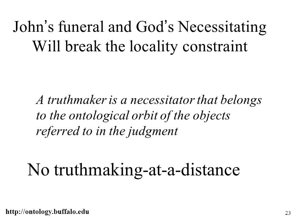 http://ontology.buffalo.edu 23 John ' s funeral and God ' s Necessitating Will break the locality constraint A truthmaker is a necessitator that belon