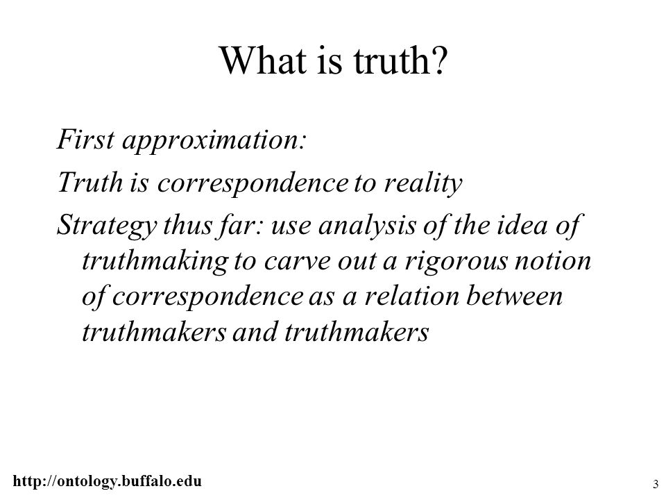 http://ontology.buffalo.edu 14 Armstrong's rejoinder Rejecting truthmaker maximalism implies the need for two theories of truth Since truthmaker maximalism is false we need at least two theories of truth in any case