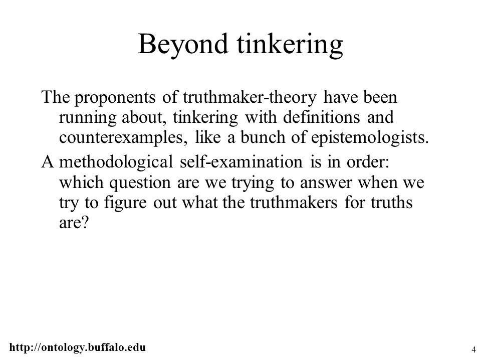 http://ontology.buffalo.edu 4 Beyond tinkering The proponents of truthmaker-theory have been running about, tinkering with definitions and counterexam