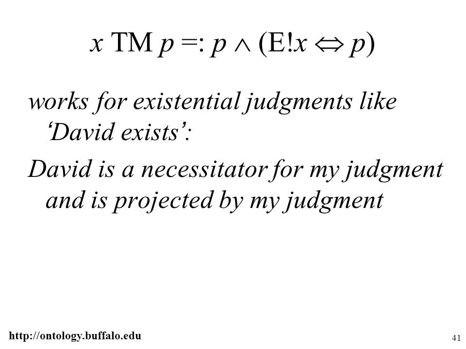 http://ontology.buffalo.edu 41 x TM p =: p  (E!x  p) works for existential judgments like ' David exists ' : David is a necessitator for my judgment