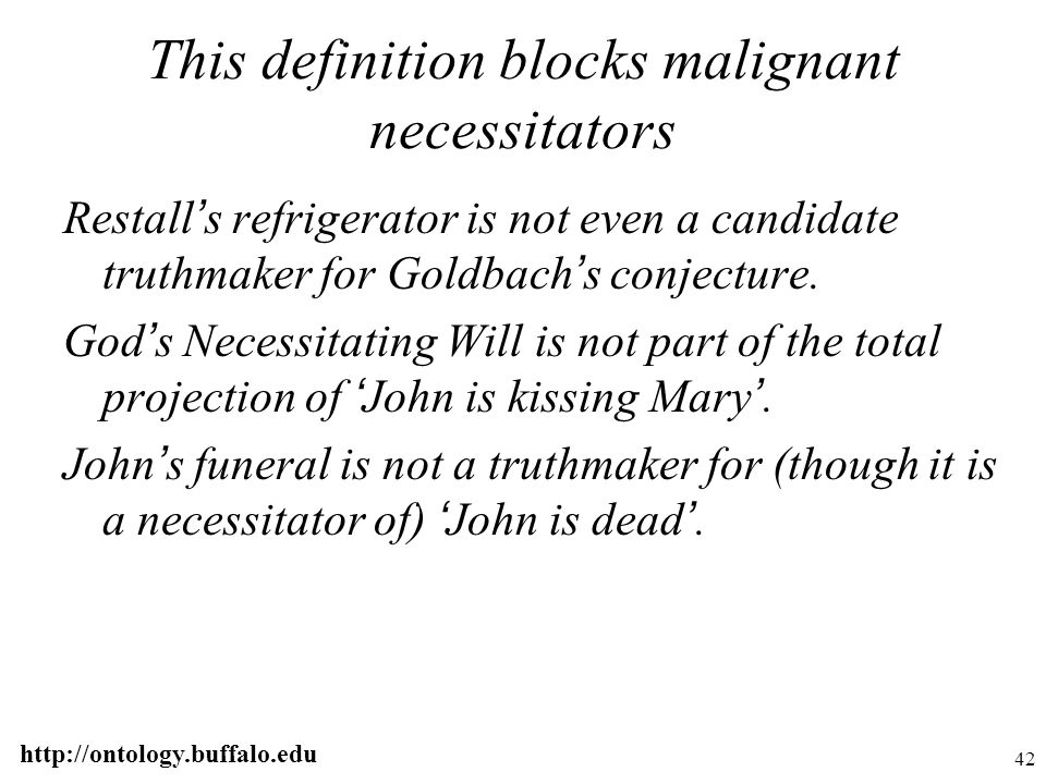 http://ontology.buffalo.edu 42 This definition blocks malignant necessitators Restall ' s refrigerator is not even a candidate truthmaker for Goldbach