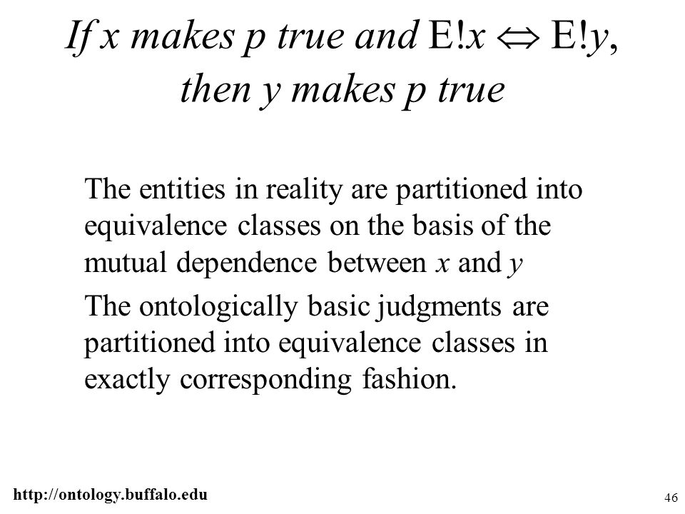 http://ontology.buffalo.edu 46 If x makes p true and E!x  E!y, then y makes p true The entities in reality are partitioned into equivalence classes o