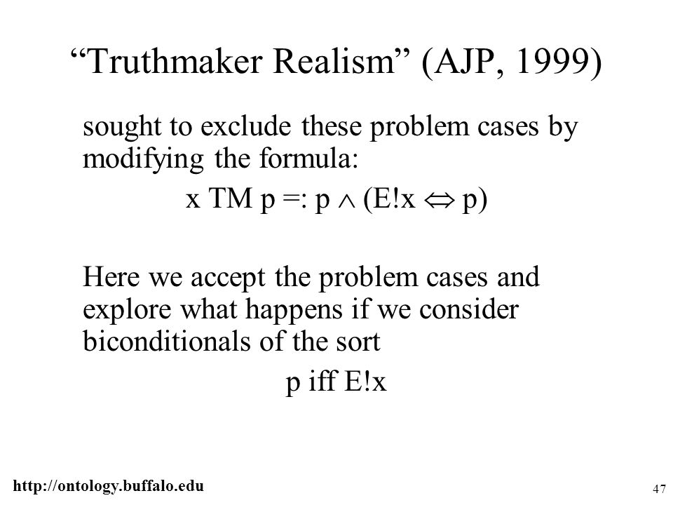 "http://ontology.buffalo.edu 47 ""Truthmaker Realism"" (AJP, 1999) sought to exclude these problem cases by modifying the formula: x TM p =: p  (E!x  p"