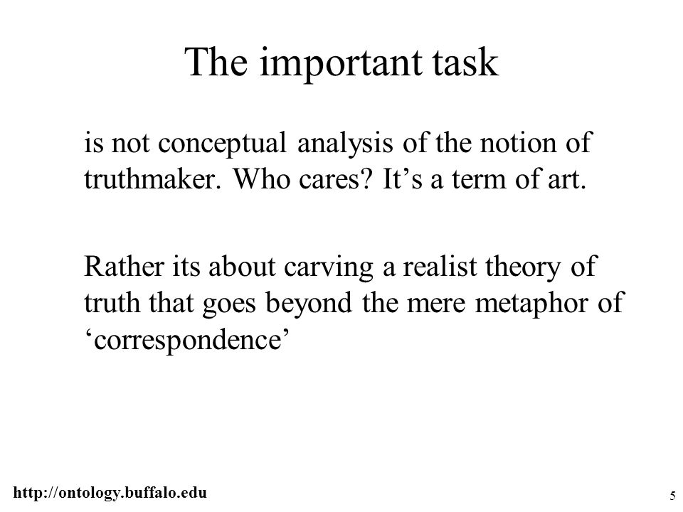 http://ontology.buffalo.edu 56 Truthmaker Maximalism Every true judgment is made true by something in reality Truthmaker Realism Every true judgment is associated with some necessary and sufficient ontologically characterized condition that is satisfied by reality