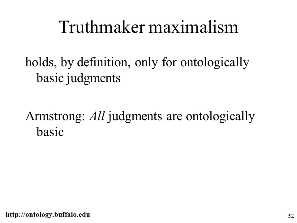 http://ontology.buffalo.edu 52 Truthmaker maximalism holds, by definition, only for ontologically basic judgments Armstrong: All judgments are ontolog