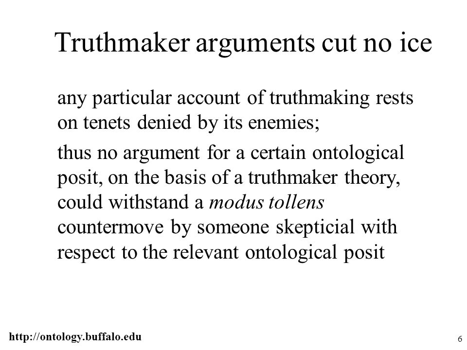 http://ontology.buffalo.edu 6 Truthmaker arguments cut no ice any particular account of truthmaking rests on tenets denied by its enemies; thus no arg