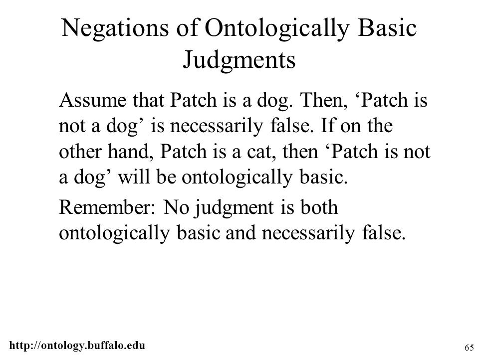 http://ontology.buffalo.edu 65 Negations of Ontologically Basic Judgments Assume that Patch is a dog. Then, 'Patch is not a dog' is necessarily false.