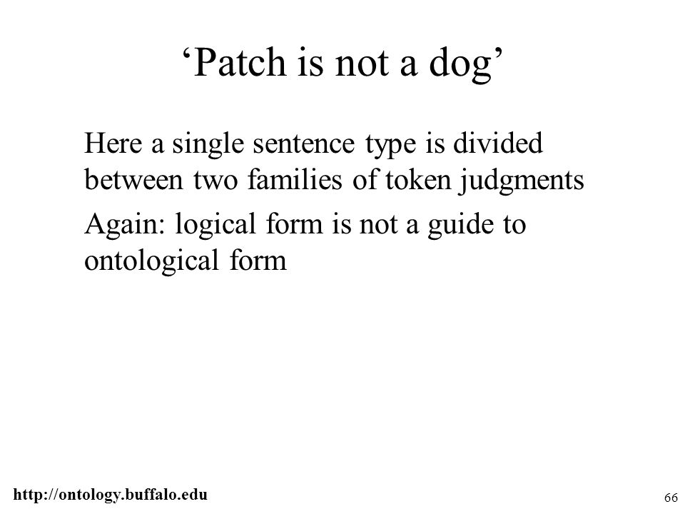 http://ontology.buffalo.edu 66 'Patch is not a dog' Here a single sentence type is divided between two families of token judgments Again: logical form